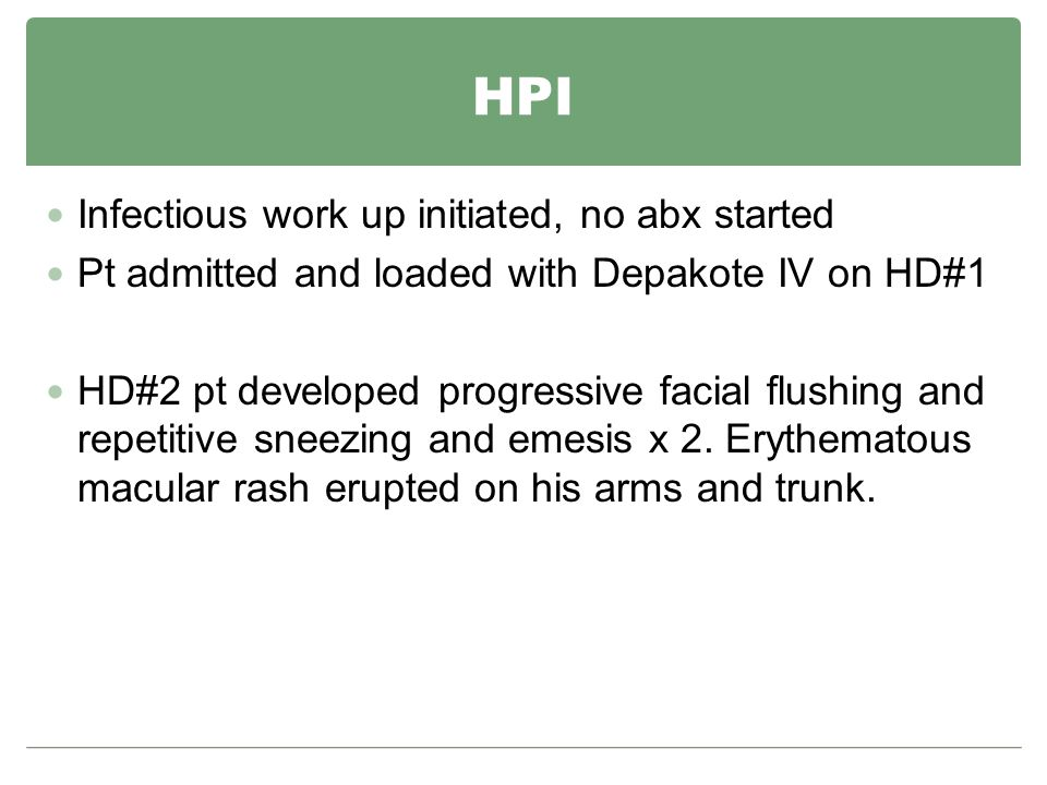HPI Infectious work up initiated, no abx started Pt admitted and loaded with Depakote IV on HD#1 HD#2 pt developed progressive facial flushing and repetitive sneezing and emesis x 2.