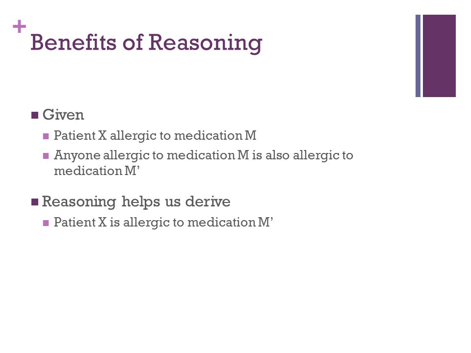 + Benefits of Reasoning Given Patient X allergic to medication M Anyone allergic to medication M is also allergic to medication M' Reasoning helps us derive Patient X is allergic to medication M'