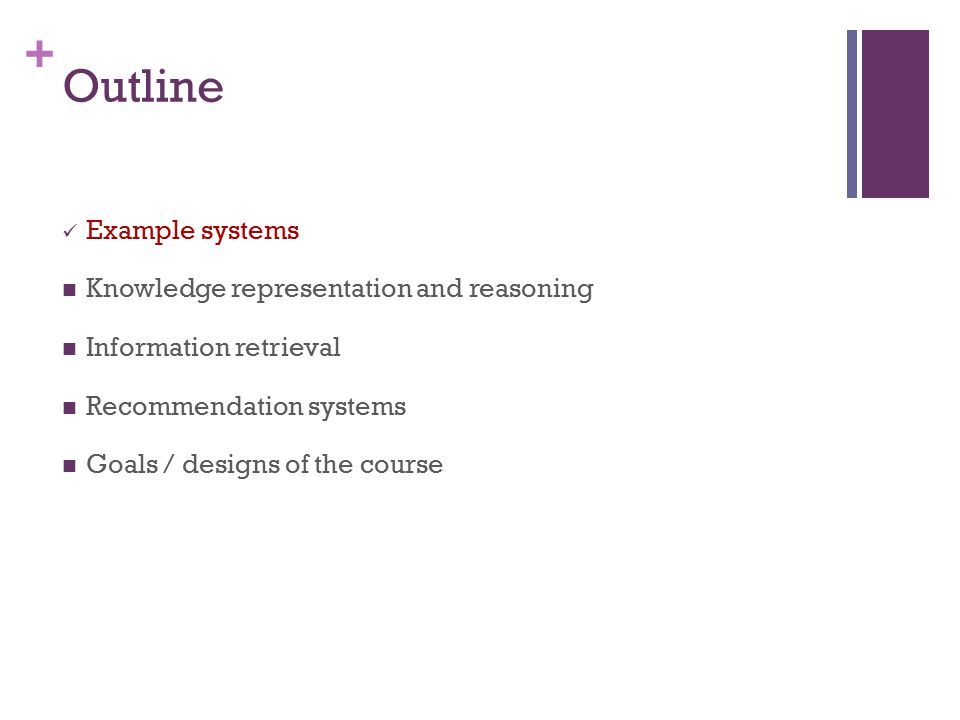 + Outline Example systems Knowledge representation and reasoning Information retrieval Recommendation systems Goals / designs of the course