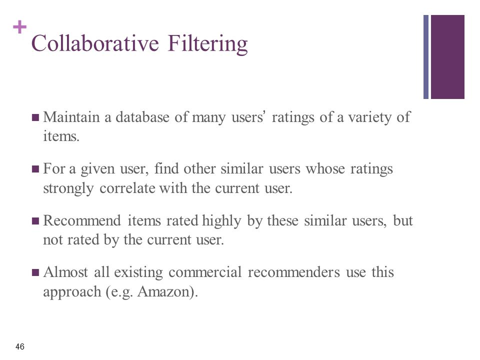 + 46 Collaborative Filtering Maintain a database of many users' ratings of a variety of items.