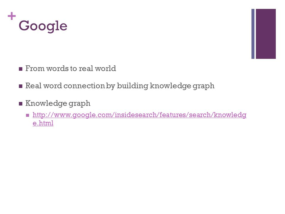 + Google From words to real world Real word connection by building knowledge graph Knowledge graph http://www.google.com/insidesearch/features/search/knowledg e.html http://www.google.com/insidesearch/features/search/knowledg e.html
