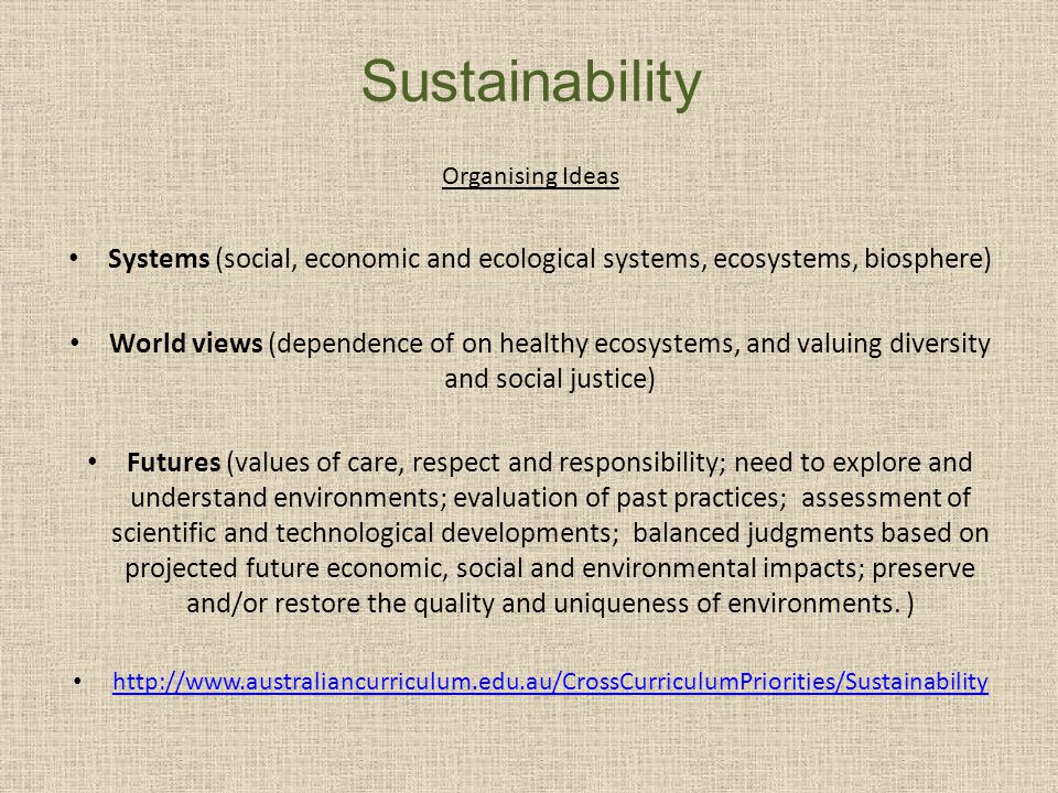 Sustainability Organising Ideas Systems (social, economic and ecological systems, ecosystems, biosphere) World views (dependence of on healthy ecosyst