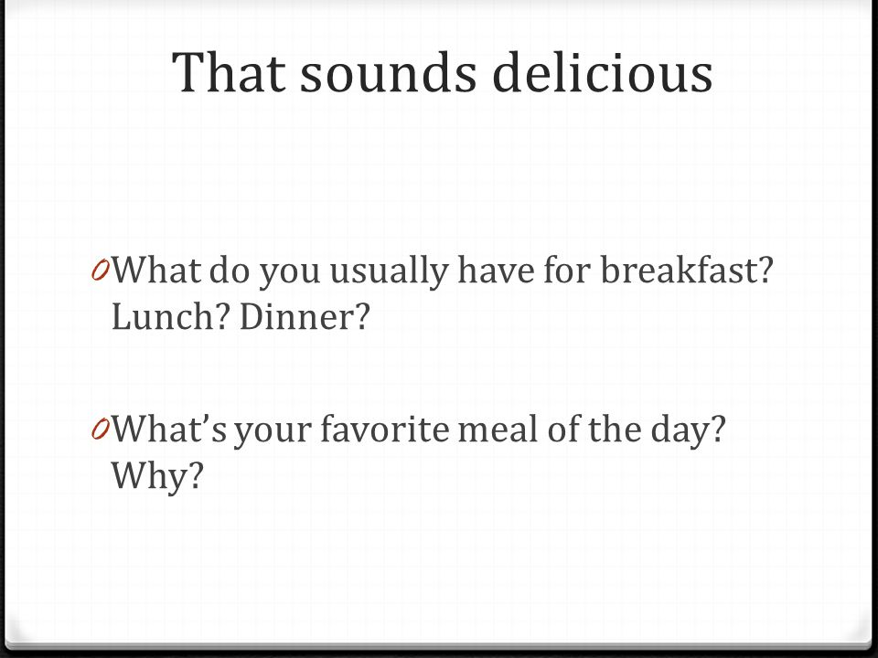 That sounds delicious 0 What do you usually have for breakfast.