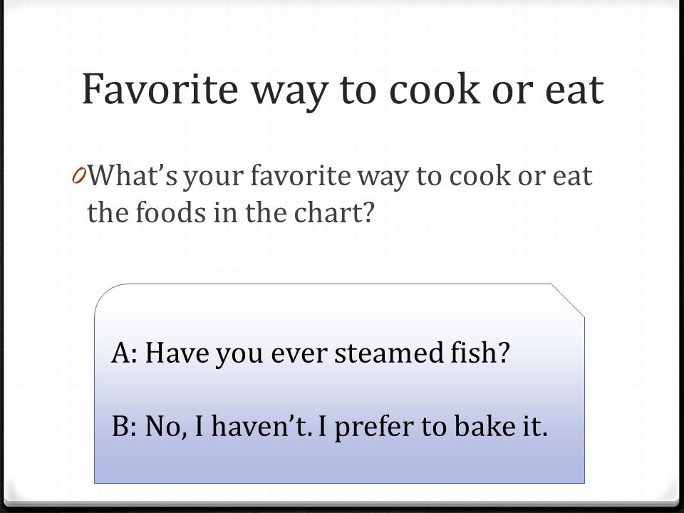Favorite way to cook or eat 0 What's your favorite way to cook or eat the foods in the chart.