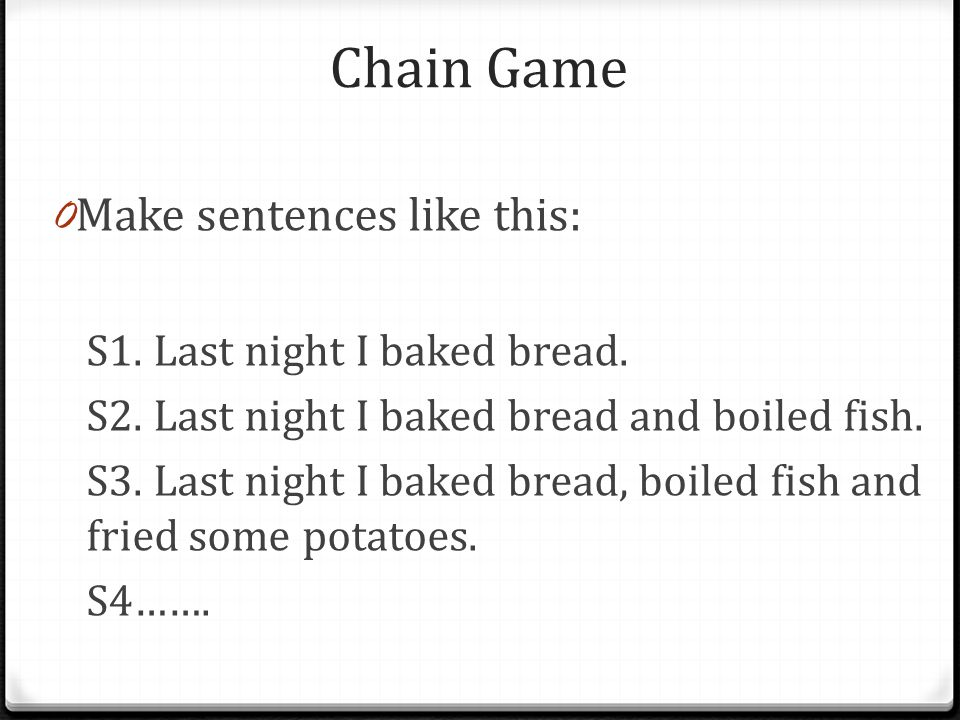 Chain Game 0 Make sentences like this: S1. Last night I baked bread.