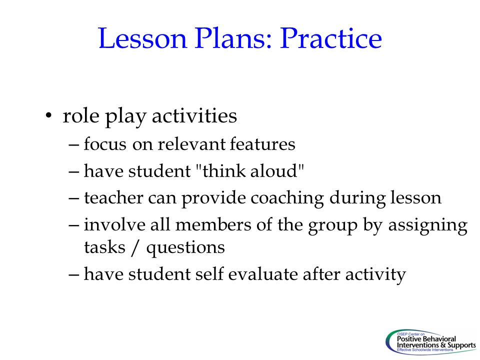 Lesson Plans: Practice role play activities – focus on relevant features – have student think aloud – teacher can provide coaching during lesson – involve all members of the group by assigning tasks / questions – have student self evaluate after activity