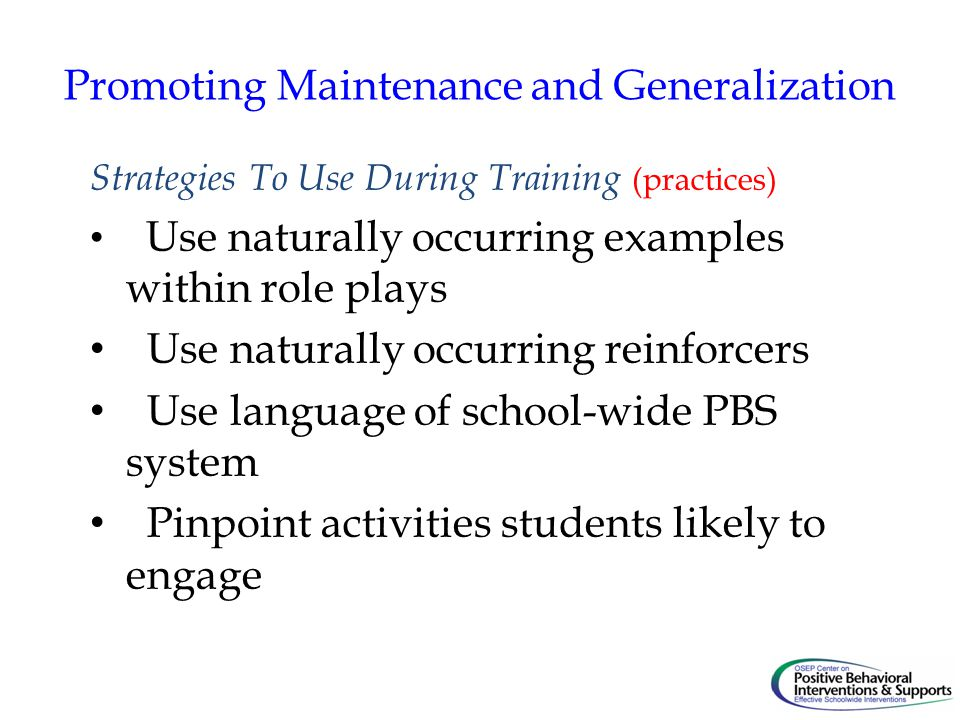 Promoting Maintenance and Generalization Strategies To Use During Training (practices) Use naturally occurring examples within role plays Use naturally occurring reinforcers Use language of school-wide PBS system Pinpoint activities students likely to engage