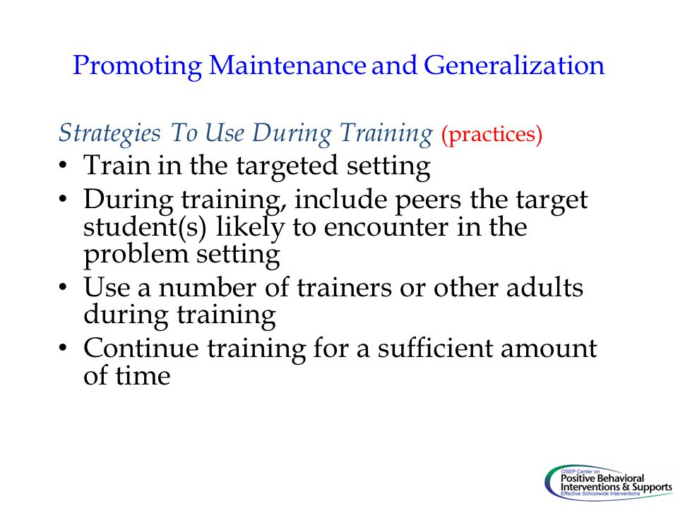 Promoting Maintenance and Generalization Strategies To Use During Training (practices) Train in the targeted setting During training, include peers the target student(s) likely to encounter in the problem setting Use a number of trainers or other adults during training Continue training for a sufficient amount of time