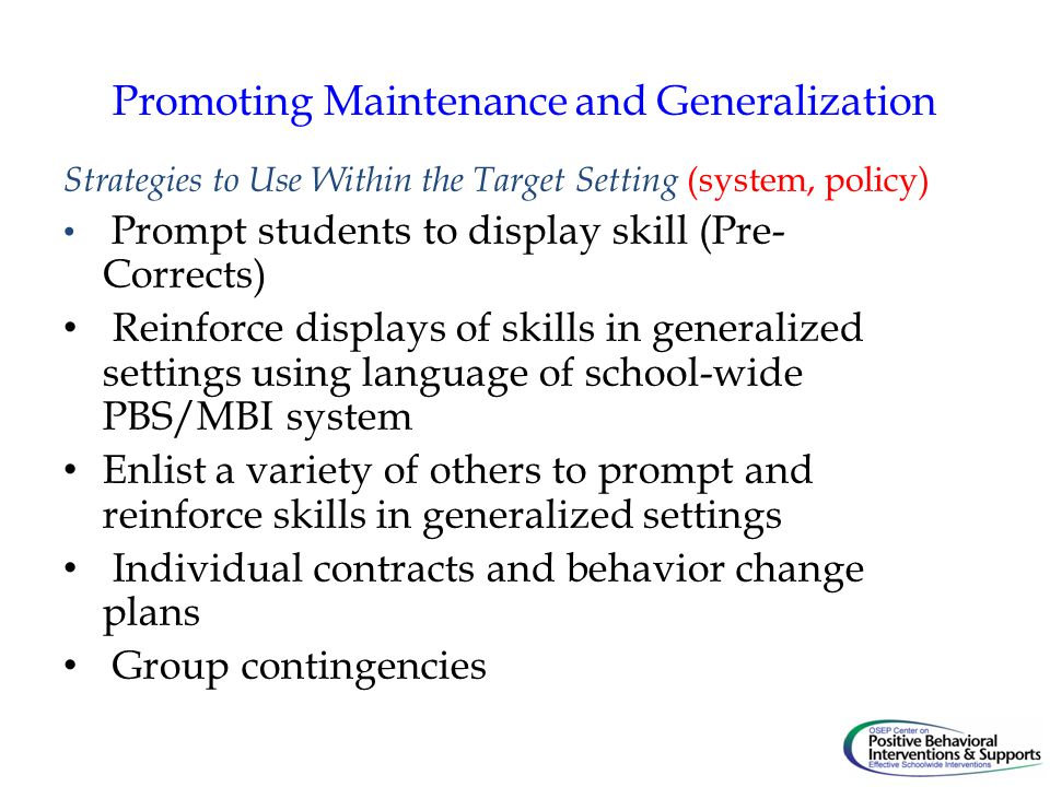 Promoting Maintenance and Generalization Strategies to Use Within the Target Setting (system, policy) Prompt students to display skill (Pre- Corrects) Reinforce displays of skills in generalized settings using language of school-wide PBS/MBI system Enlist a variety of others to prompt and reinforce skills in generalized settings Individual contracts and behavior change plans Group contingencies