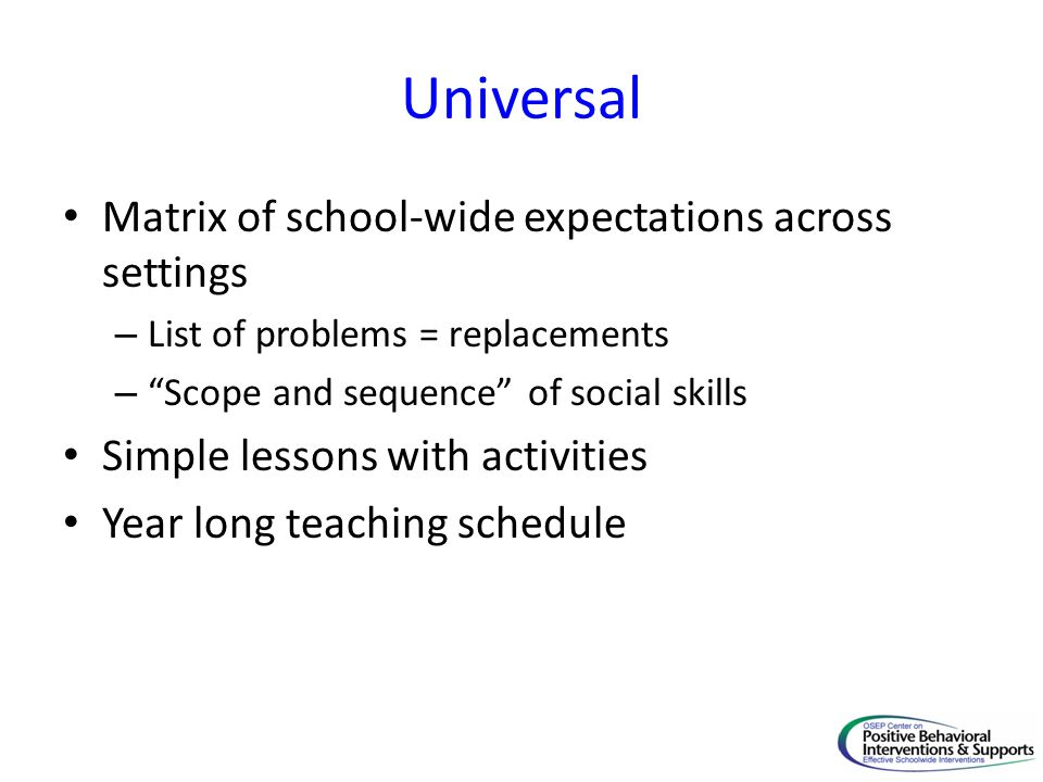 Universal Matrix of school-wide expectations across settings – List of problems = replacements – Scope and sequence of social skills Simple lessons with activities Year long teaching schedule