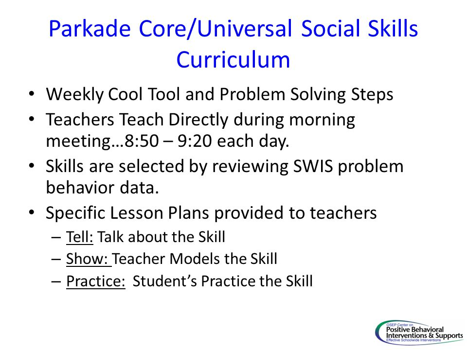Parkade Core/Universal Social Skills Curriculum Weekly Cool Tool and Problem Solving Steps Teachers Teach Directly during morning meeting…8:50 – 9:20 each day.