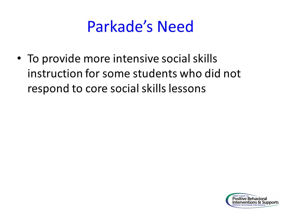 Parkade's Need To provide more intensive social skills instruction for some students who did not respond to core social skills lessons