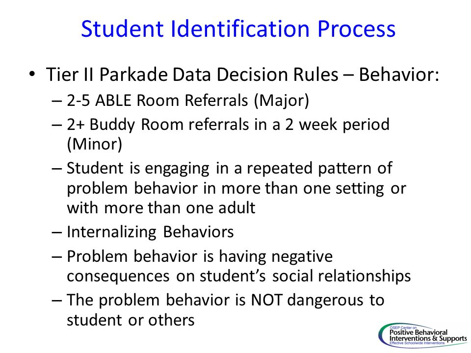 Student Identification Process Tier II Parkade Data Decision Rules – Behavior: – 2-5 ABLE Room Referrals (Major) – 2+ Buddy Room referrals in a 2 week period (Minor) – Student is engaging in a repeated pattern of problem behavior in more than one setting or with more than one adult – Internalizing Behaviors – Problem behavior is having negative consequences on student's social relationships – The problem behavior is NOT dangerous to student or others