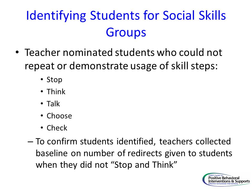 Identifying Students for Social Skills Groups Teacher nominated students who could not repeat or demonstrate usage of skill steps: Stop Think Talk Choose Check – To confirm students identified, teachers collected baseline on number of redirects given to students when they did not Stop and Think
