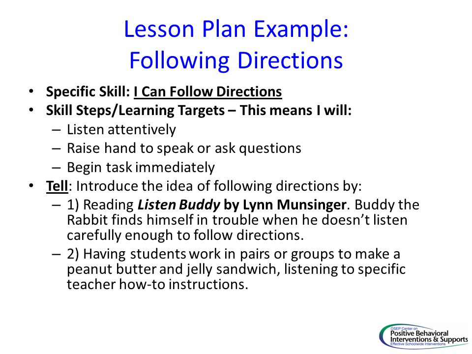 Lesson Plan Example: Following Directions Specific Skill: I Can Follow Directions Skill Steps/Learning Targets – This means I will: – Listen attentively – Raise hand to speak or ask questions – Begin task immediately Tell: Introduce the idea of following directions by: – 1) Reading Listen Buddy by Lynn Munsinger.