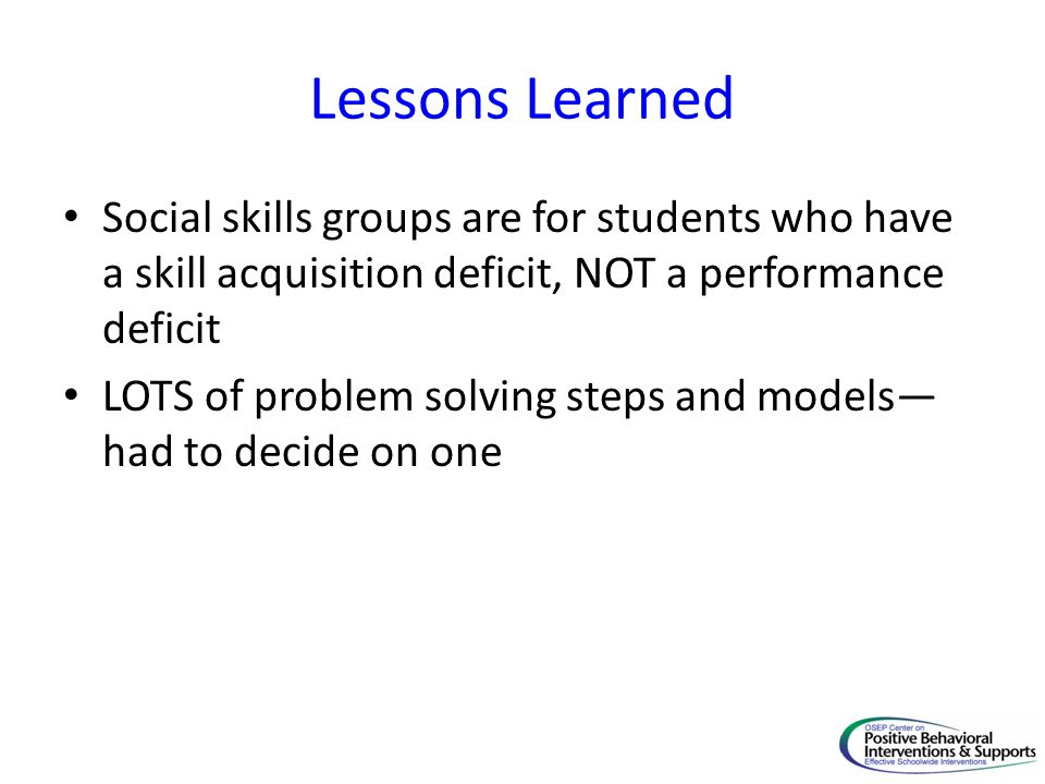 Lessons Learned Social skills groups are for students who have a skill acquisition deficit, NOT a performance deficit LOTS of problem solving steps and models— had to decide on one