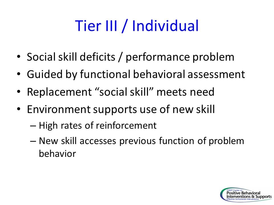 Tier III / Individual Social skill deficits / performance problem Guided by functional behavioral assessment Replacement social skill meets need Environment supports use of new skill – High rates of reinforcement – New skill accesses previous function of problem behavior