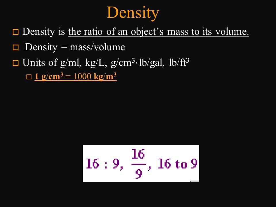 Density o Density is the ratio of an object's mass to its volume. o Density = mass/volume o Units of g/ml, kg/L, g/cm 3, lb/gal, lb/ft 3 o 1 g/cm 3 =