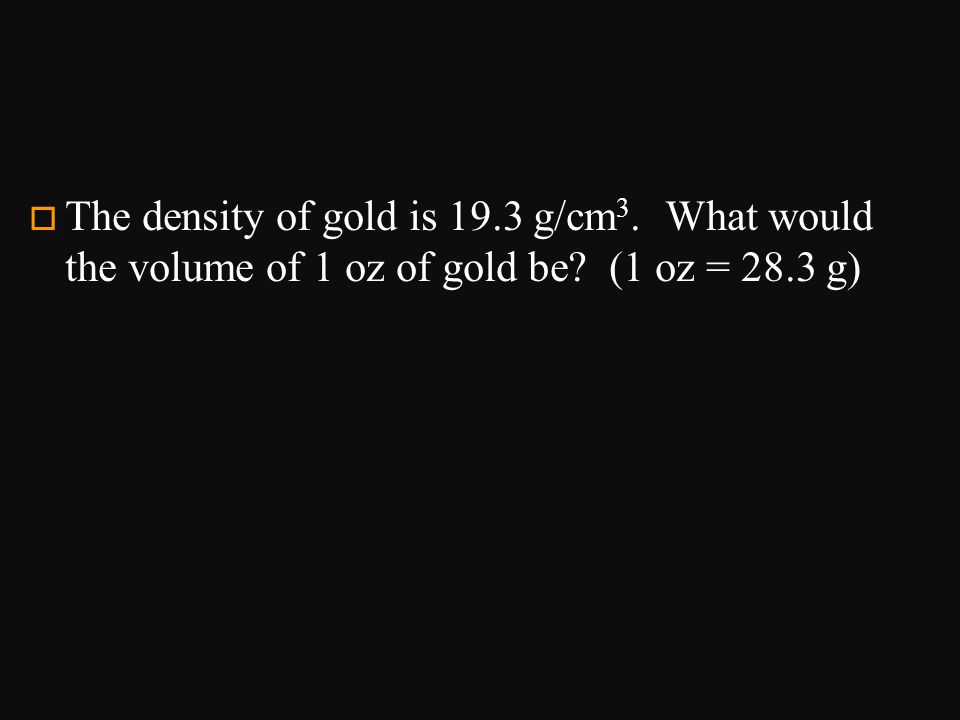 o The density of gold is 19.3 g/cm 3. What would the volume of 1 oz of gold be? (1 oz = 28.3 g)