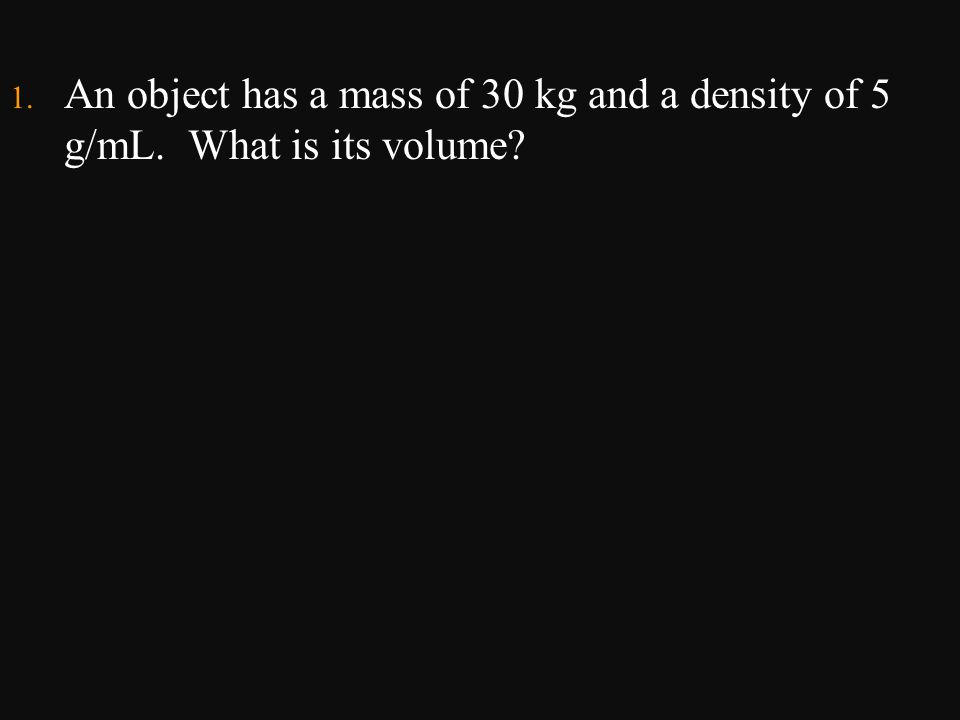1. An object has a mass of 30 kg and a density of 5 g/mL. What is its volume?