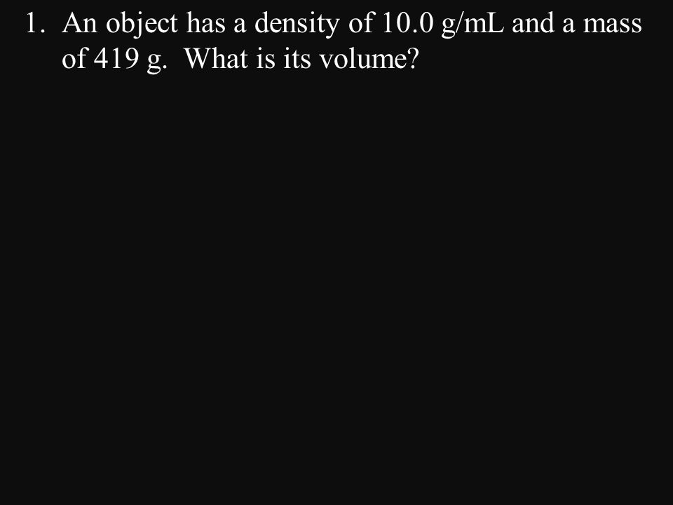 1.An object has a density of 10.0 g/mL and a mass of 419 g. What is its volume?