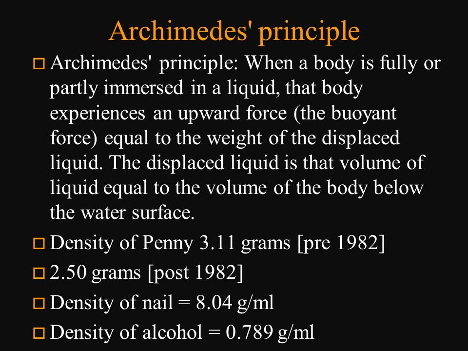Archimedes' principle o Archimedes' principle: When a body is fully or partly immersed in a liquid, that body experiences an upward force (the buoyant