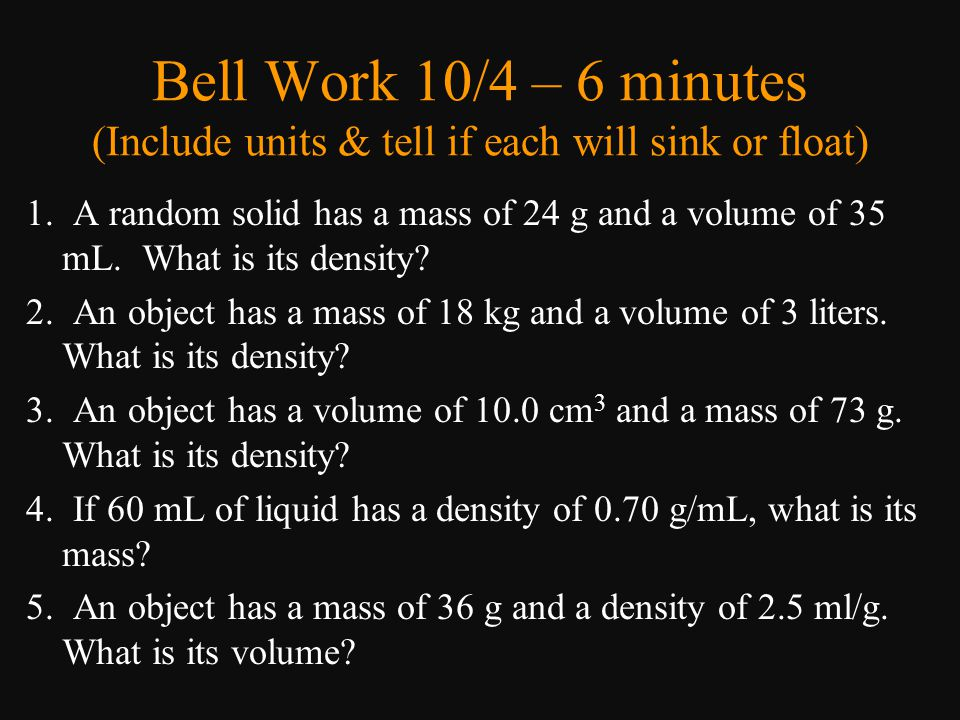 Bell Work 10/4 – 6 minutes (Include units & tell if each will sink or float) 1. A random solid has a mass of 24 g and a volume of 35 mL. What is its d