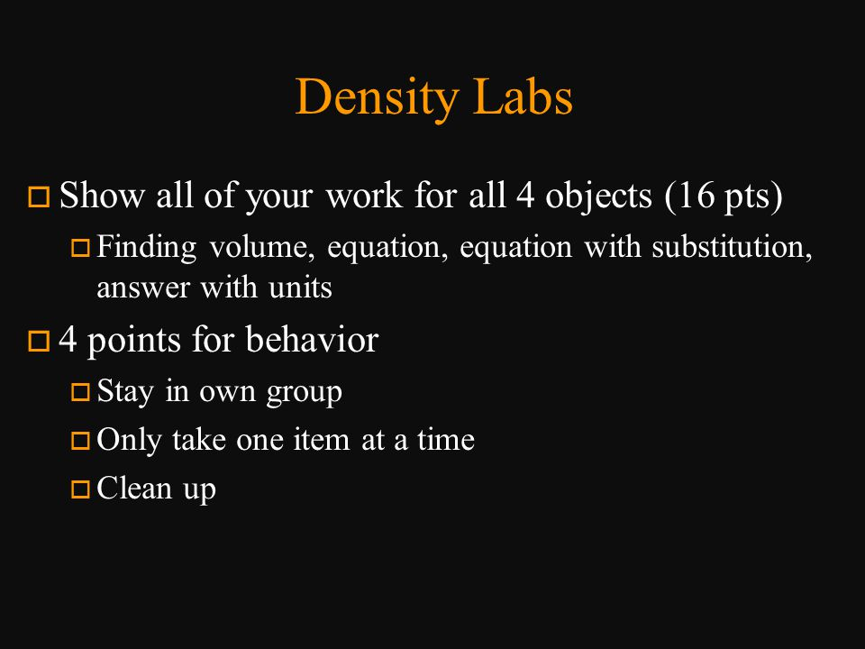 Density Labs o Show all of your work for all 4 objects (16 pts) o Finding volume, equation, equation with substitution, answer with units o 4 points f