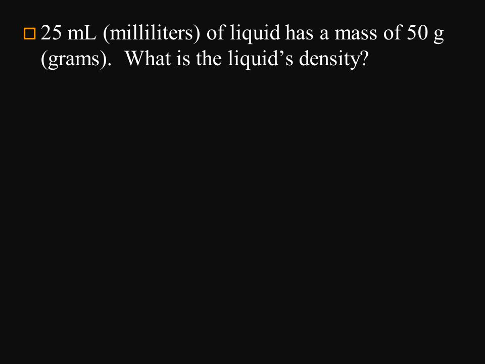 o 25 mL (milliliters) of liquid has a mass of 50 g (grams). What is the liquid's density?