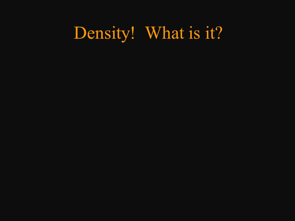 Density o Density of water (@ 4 o C) = 1.000 g/ml = 1.000 kg/L o Gram was defined as mass of 1 mL of water o More dense than water  sinks o Less dense than water  floats o Same density  can be suspended anywhere in it something with the same density as water will level out in the middle.