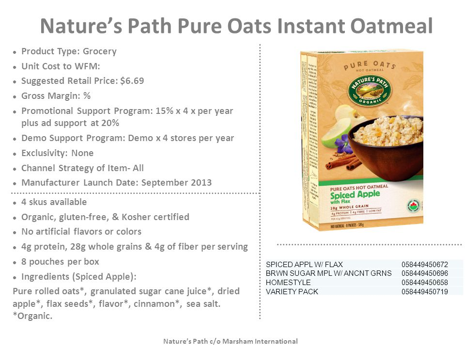 Nature's Path Pure Oats Instant Oatmeal Product Type: Grocery Unit Cost to WFM: Suggested Retail Price: $6.69 Gross Margin: % Promotional Support Prog
