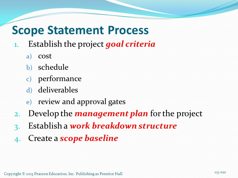 Copyright © 2013 Pearson Education, Inc. Publishing as Prentice Hall Scope Statement Process 1. Establish the project goal criteria a) cost b) schedul