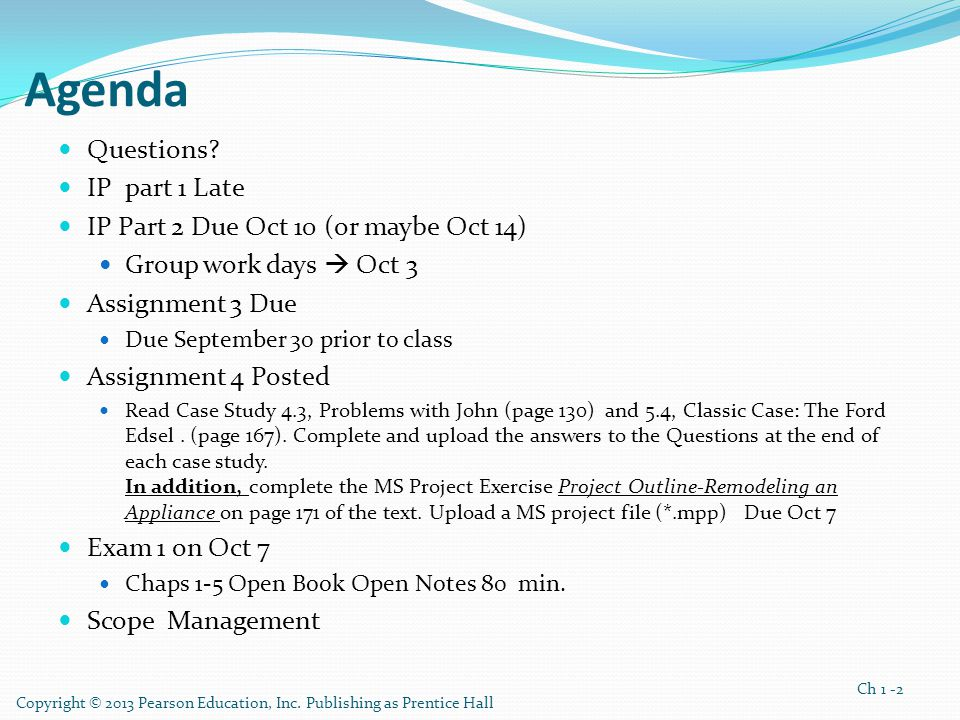 Copyright © 2013 Pearson Education, Inc. Publishing as Prentice Hall Ch 1 -2 Agenda Questions? IP part 1 Late IP Part 2 Due Oct 10 (or maybe Oct 14) G