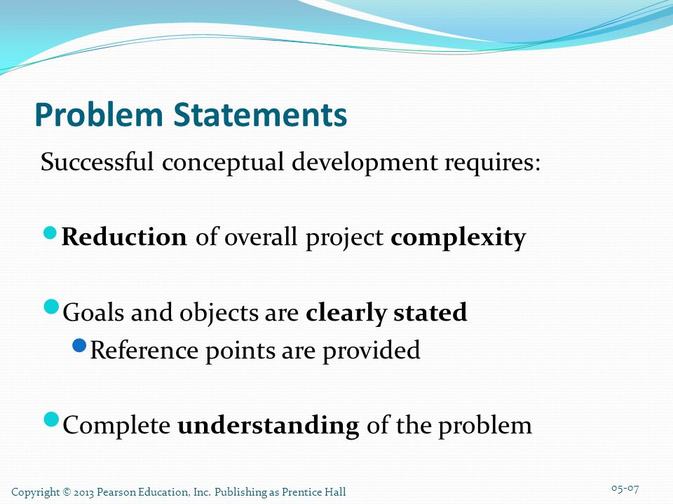 Copyright © 2013 Pearson Education, Inc. Publishing as Prentice Hall Problem Statements Successful conceptual development requires: Reduction of overa
