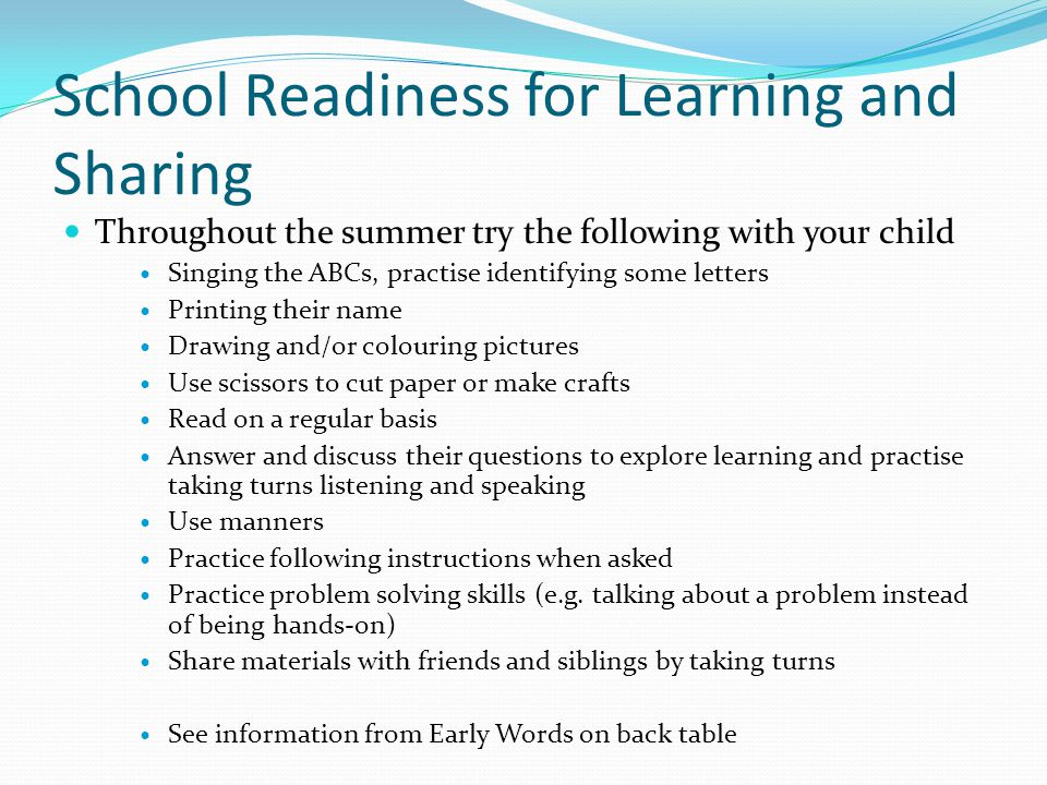 School Readiness for Learning and Sharing Throughout the summer try the following with your child Singing the ABCs, practise identifying some letters Printing their name Drawing and/or colouring pictures Use scissors to cut paper or make crafts Read on a regular basis Answer and discuss their questions to explore learning and practise taking turns listening and speaking Use manners Practice following instructions when asked Practice problem solving skills (e.g.