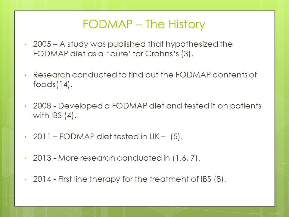 "FODMAP – The History 2005 – A study was published that hypothesized the FODMAP diet as a ""cure' for Crohns's (3). Research conducted to find out the F"