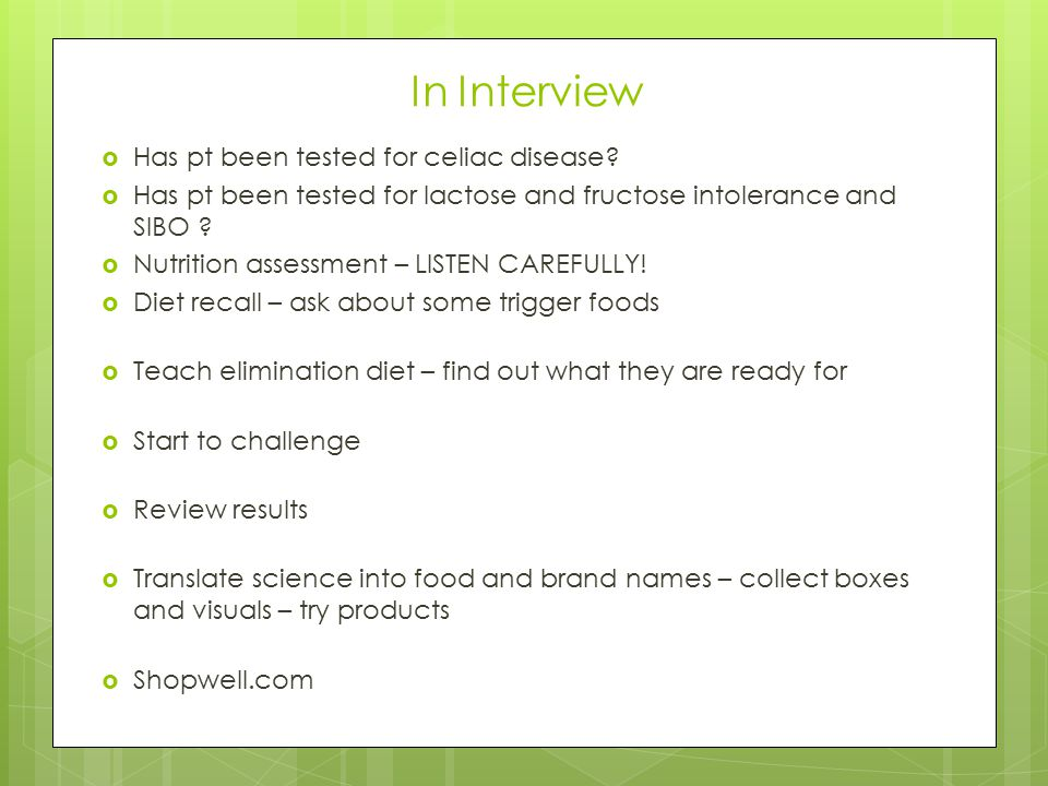 In Interview  Has pt been tested for celiac disease?  Has pt been tested for lactose and fructose intolerance and SIBO ?  Nutrition assessment – LI