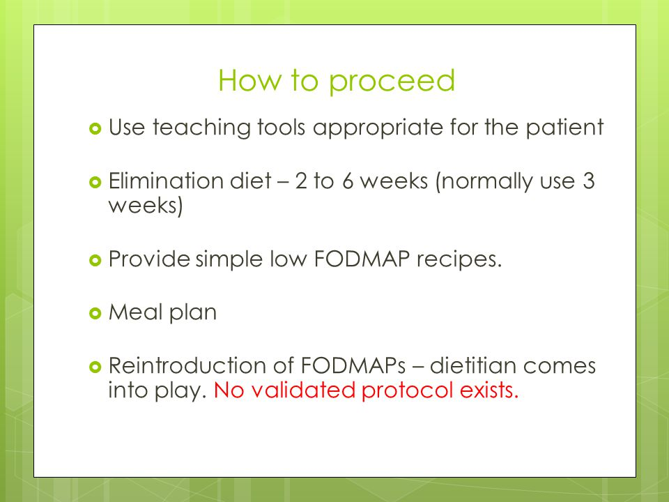 How to proceed  Use teaching tools appropriate for the patient  Elimination diet – 2 to 6 weeks (normally use 3 weeks)  Provide simple low FODMAP r
