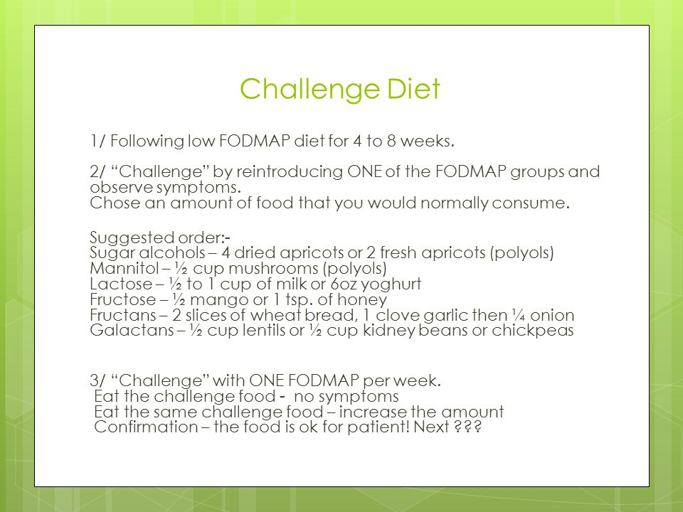 "Challenge Diet 1/ Following low FODMAP diet for 4 to 8 weeks. 2/ ""Challenge"" by reintroducing ONE of the FODMAP groups and observe symptoms. Chose an"
