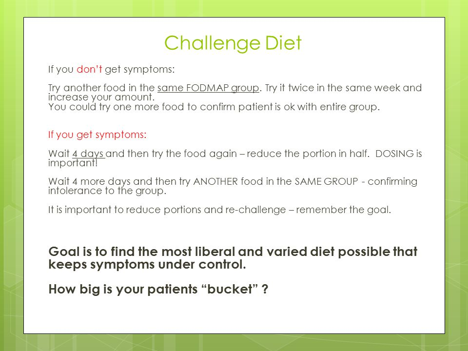 Challenge Diet If you don't get symptoms: Try another food in the same FODMAP group. Try it twice in the same week and increase your amount. You could
