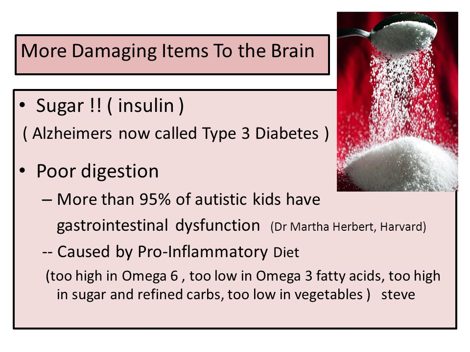 More Damaging Items To the Brain Sugar !! ( insulin ) ( Alzheimers now called Type 3 Diabetes ) Poor digestion – More than 95% of autistic kids have g