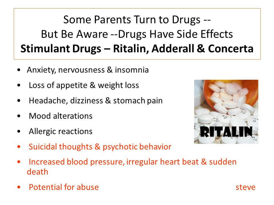 Some Parents Turn to Drugs -- But Be Aware --Drugs Have Side Effects Stimulant Drugs – Ritalin, Adderall & Concerta Anxiety, nervousness & insomnia Lo