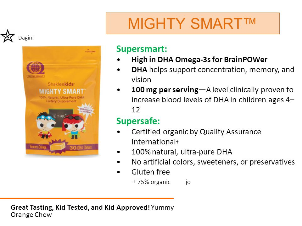 Supersmart: High in DHA Omega-3s for BrainPOWer DHA helps support concentration, memory, and vision 100 mg per serving—A level clinically proven to in