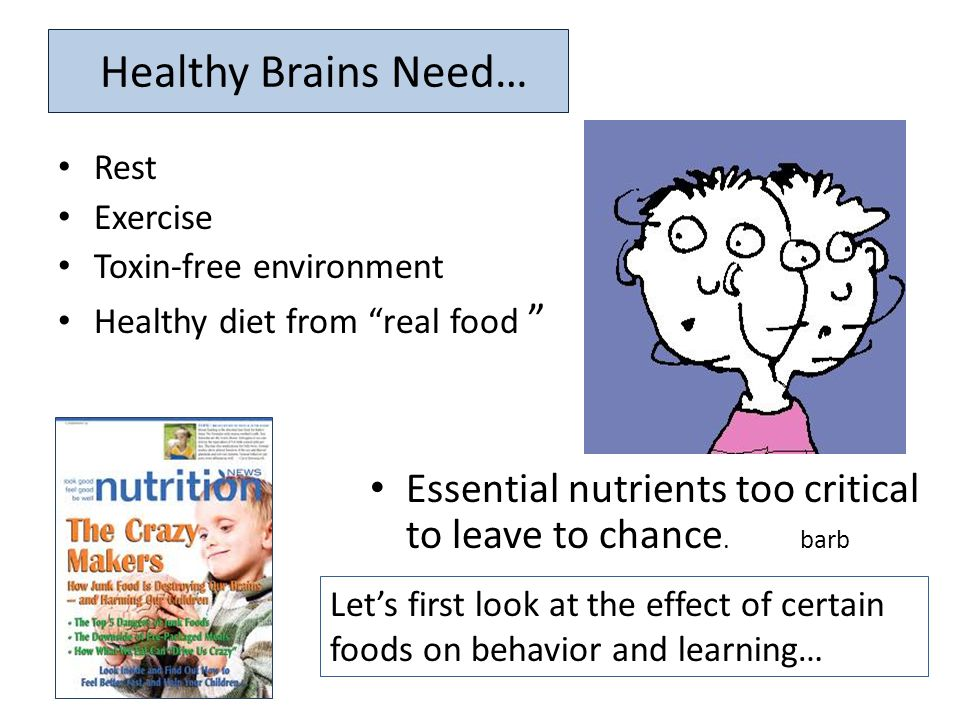 "Healthy Brains Need… Rest Exercise Toxin-free environment Healthy diet from ""real food "" Essential nutrients too critical to leave to chance. barb Let"