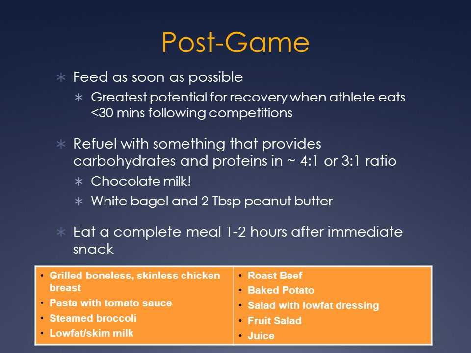 Post-Game  Feed as soon as possible  Greatest potential for recovery when athlete eats <30 mins following competitions  Refuel with something that