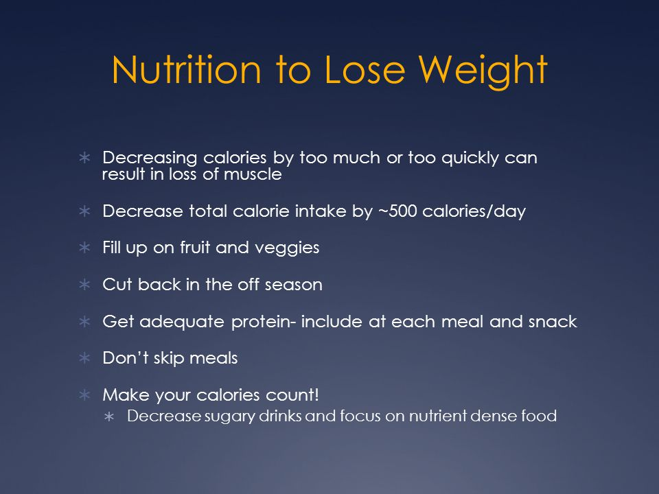 Nutrition to Lose Weight  Decreasing calories by too much or too quickly can result in loss of muscle  Decrease total calorie intake by ~500 calorie