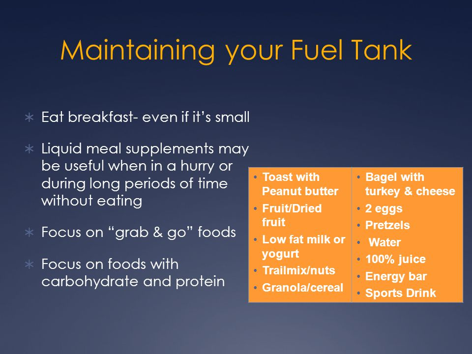 Maintaining your Fuel Tank  Eat breakfast- even if it's small  Liquid meal supplements may be useful when in a hurry or during long periods of time