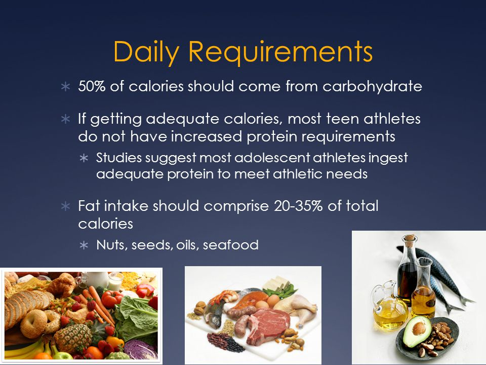 Daily Requirements  50% of calories should come from carbohydrate  If getting adequate calories, most teen athletes do not have increased protein re