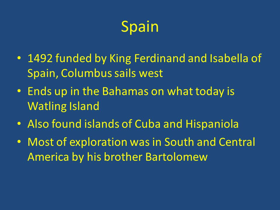 Spain 1492 funded by King Ferdinand and Isabella of Spain, Columbus sails west Ends up in the Bahamas on what today is Watling Island Also found islands of Cuba and Hispaniola Most of exploration was in South and Central America by his brother Bartolomew