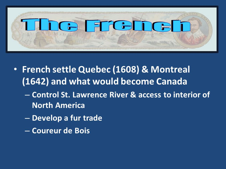 French settle Quebec (1608) & Montreal (1642) and what would become Canada – Control St.